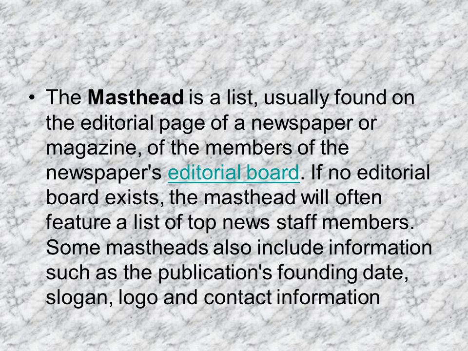 The Masthead is a list, usually found on the editorial page of a newspaper or magazine, of the members of the newspaper s editorial board.