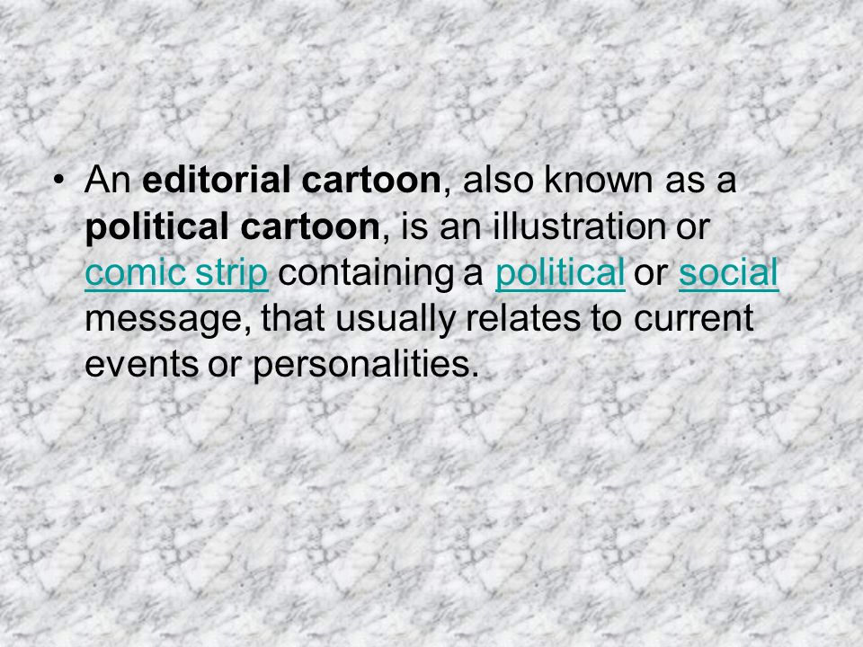 An editorial cartoon, also known as a political cartoon, is an illustration or comic strip containing a political or social message, that usually relates to current events or personalities.