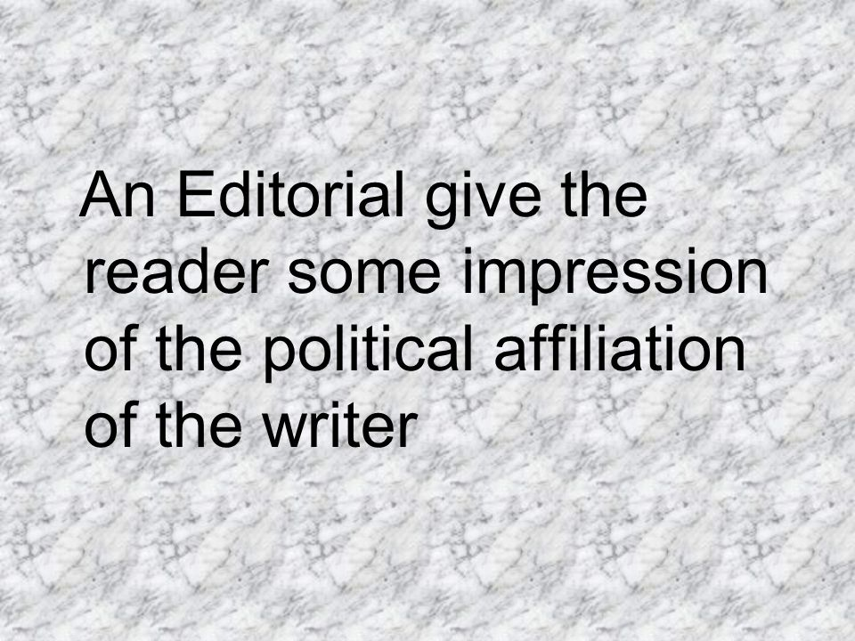 An Editorial give the reader some impression of the political affiliation of the writer
