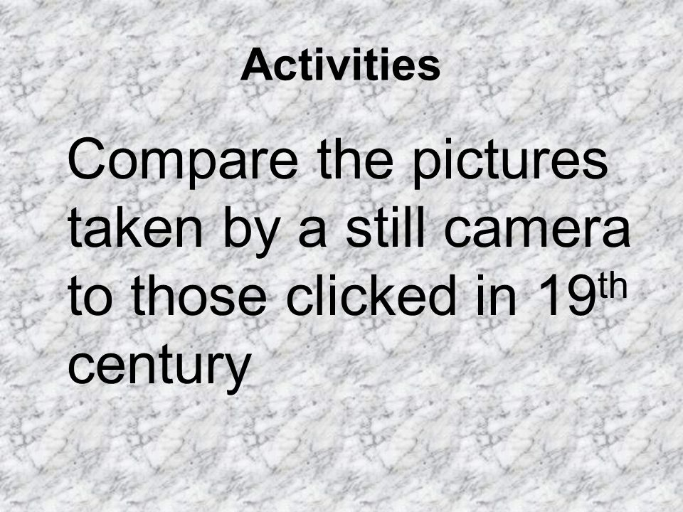 Activities Compare the pictures taken by a still camera to those clicked in 19th century