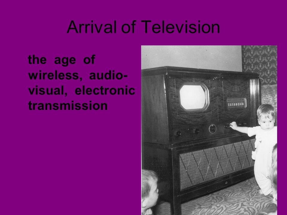 Arrival of Television the age of wireless, audio-visual, electronic transmission