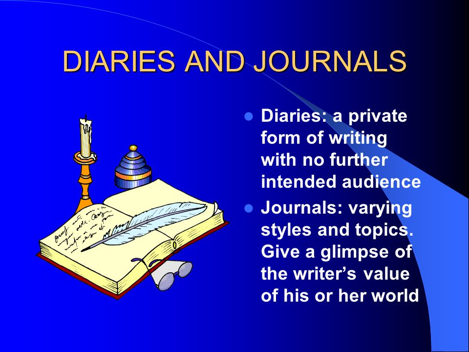 DIARIES AND JOURNALS Diaries: a private form of writing with no further intended audience.