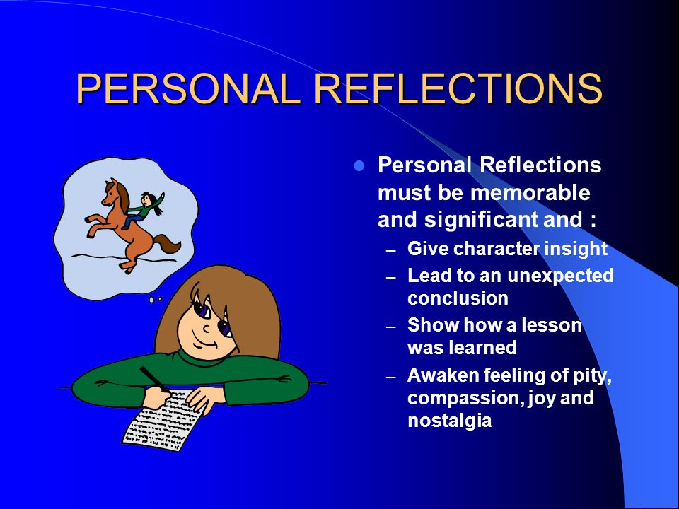 PERSONAL REFLECTIONS Personal Reflections must be memorable and significant and : Give character insight.