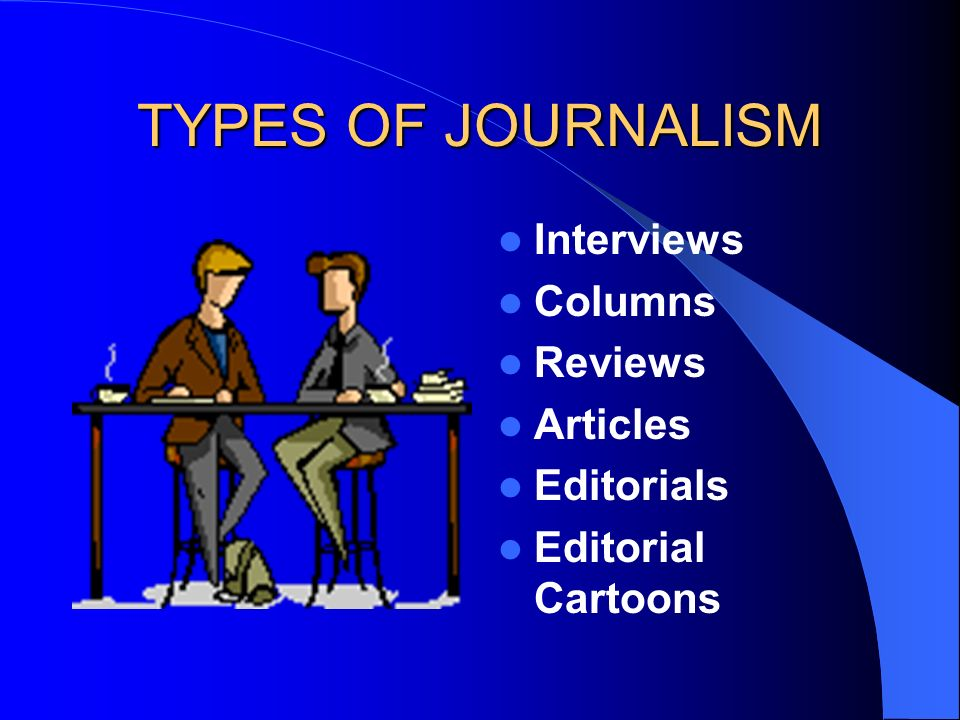 TYPES OF JOURNALISM Interviews Columns Reviews Articles Editorials