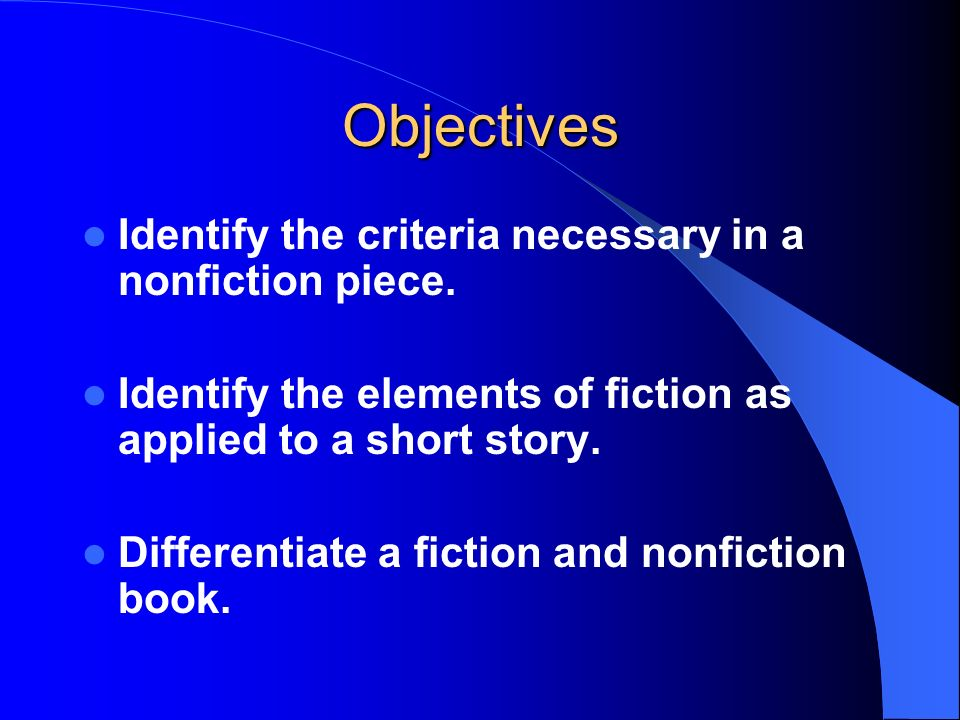 Objectives Identify the criteria necessary in a nonfiction piece.
