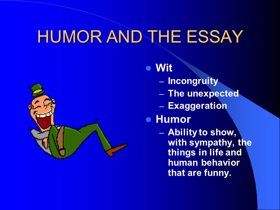 HUMOR AND THE ESSAY Wit Humor Incongruity The unexpected Exaggeration
