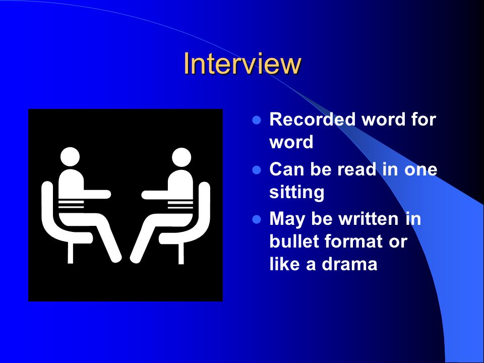 Interview Recorded word for word Can be read in one sitting