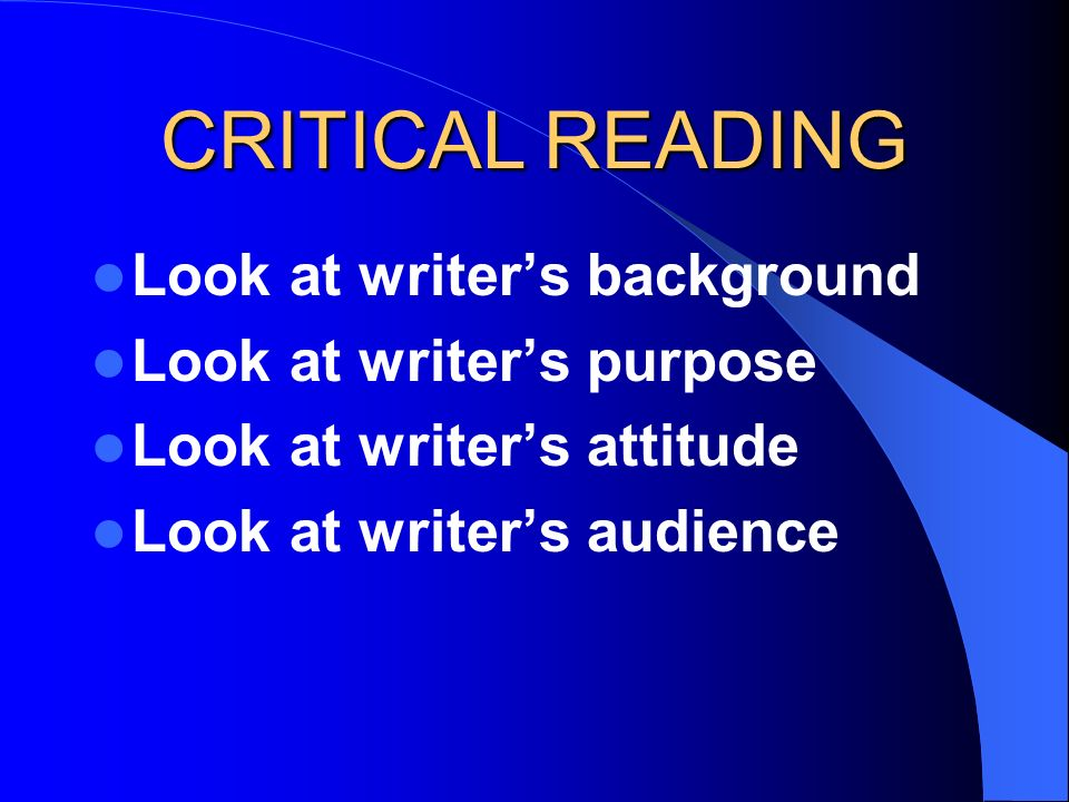 CRITICAL READING Look at writer's background Look at writer's purpose