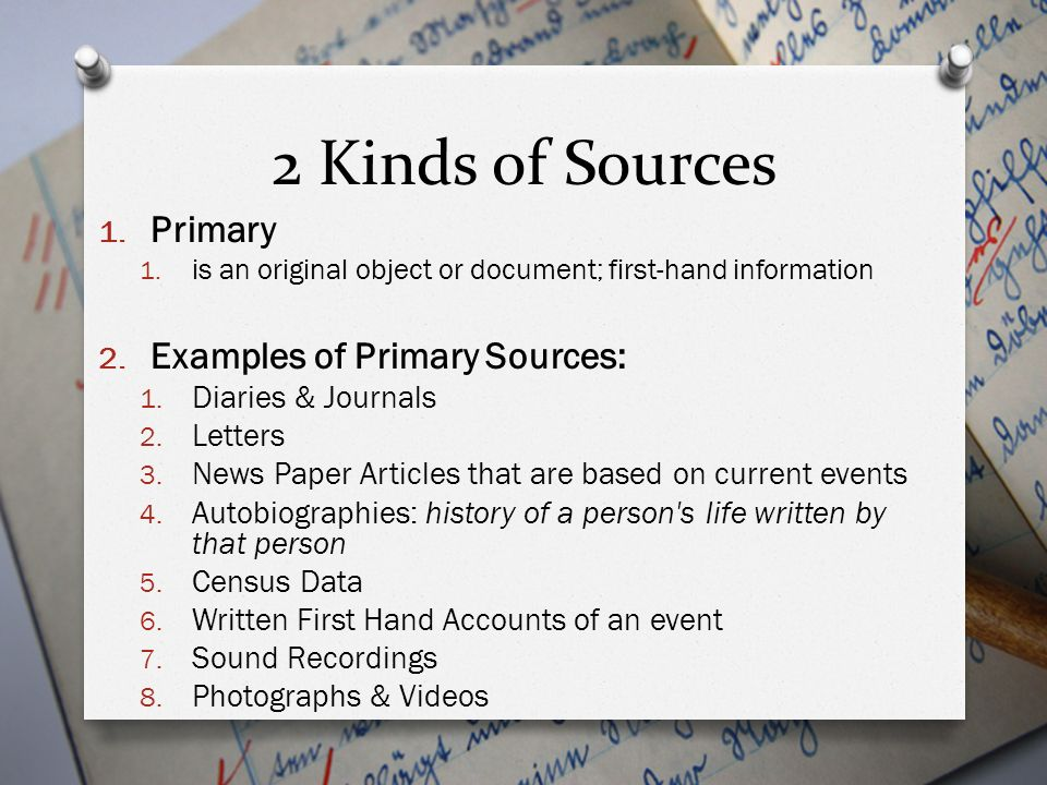 2 Kinds of Sources Primary Examples of Primary Sources: