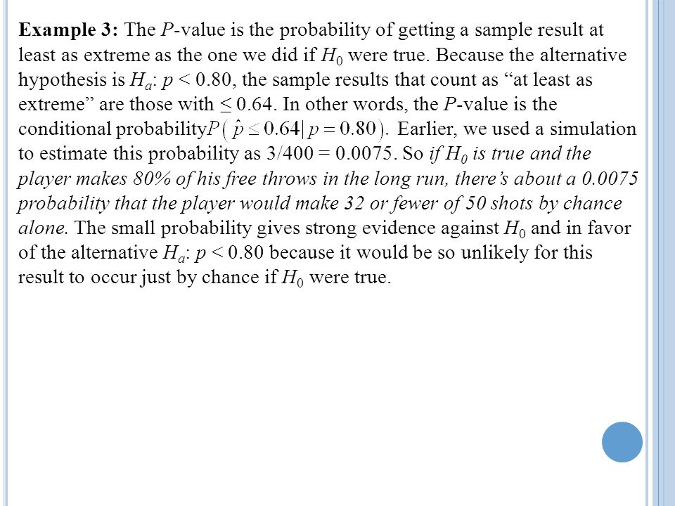 Example 3: The P-value is the probability of getting a sample result at least as extreme as the one we did if H0 were true. Because the alternative hypothesis is Ha: p < 0.80, the sample results that count as at least as extreme are those with ≤ In other words, the P-value is the conditional probability Earlier, we used a simulation to estimate this probability as 3/400 = So if H0 is true and the player makes 80% of his free throws in the long run, there's about a probability that the player would make 32 or fewer of 50 shots by chance alone. The small probability gives strong evidence against H0 and in favor of the alternative Ha: p < 0.80 because it would be so unlikely for this result to occur just by chance if H0 were true.