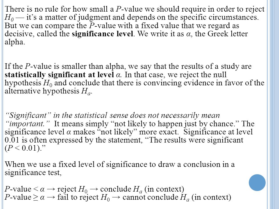 There is no rule for how small a P-value we should require in order to reject H0 — it's a matter of judgment and depends on the specific circumstances. But we can compare the P-value with a fixed value that we regard as decisive, called the significance level. We write it as α, the Greek letter alpha.