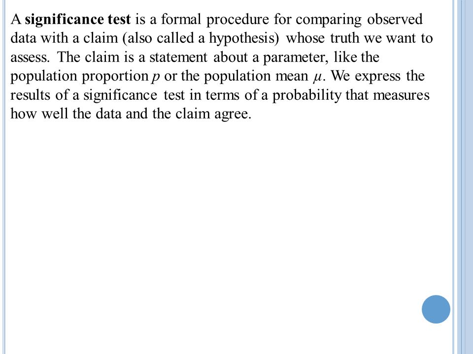 A significance test is a formal procedure for comparing observed data with a claim (also called a hypothesis) whose truth we want to assess.
