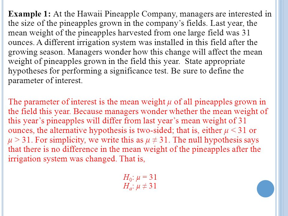 Example 1: At the Hawaii Pineapple Company, managers are interested in the size of the pineapples grown in the company's fields. Last year, the mean weight of the pineapples harvested from one large field was 31 ounces. A different irrigation system was installed in this field after the growing season. Managers wonder how this change will affect the mean weight of pineapples grown in the field this year. State appropriate hypotheses for performing a significance test. Be sure to define the parameter of interest.