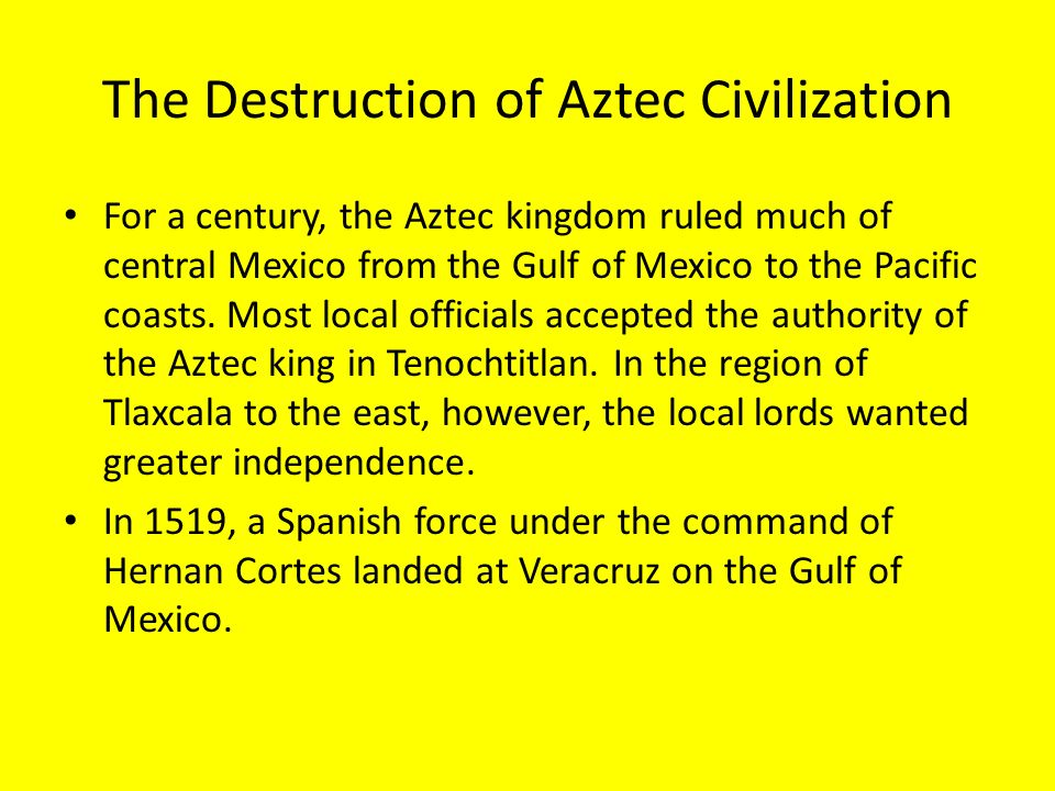 the destruction of the aztec civilization European invasion & fall of the aztec civilization the first european to visit mexican territory was francisco hernandez de cordoba, who arrived in yucatan from cuba with three ships and about 100 men in early 1517 cordobars reports on his return to cuba prompted the spanish governor there, diego velasquez,.