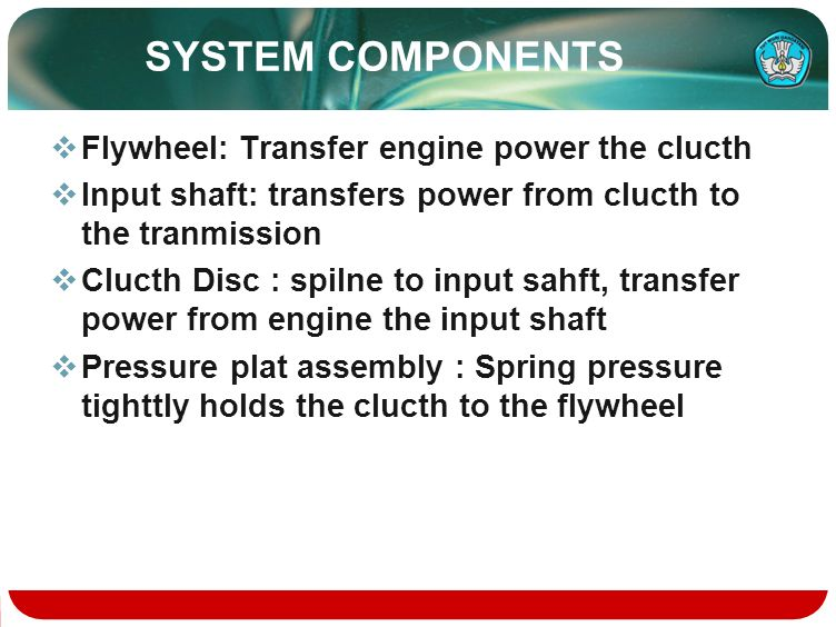 SYSTEM COMPONENTS Flywheel: Transfer engine power the clucth