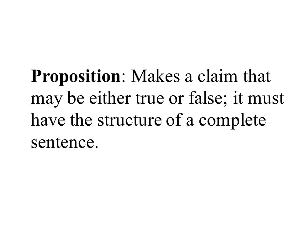 Proposition: Makes a claim that may be either true or false; it must have the structure of a complete sentence.