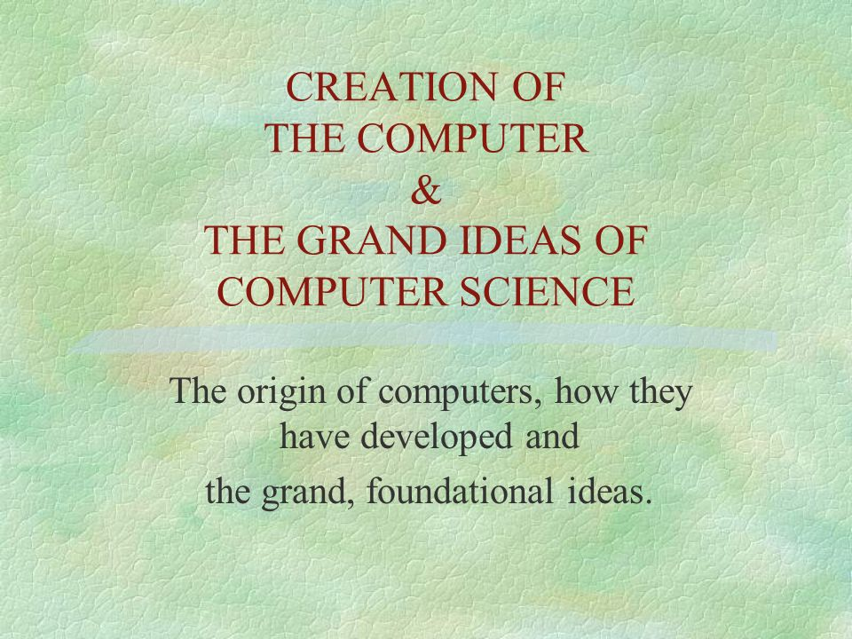 CREATION OF THE COMPUTER & THE GRAND IDEAS OF COMPUTER SCIENCE