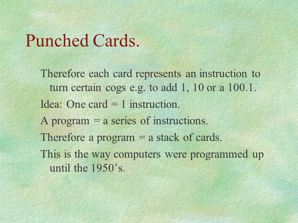 Punched Cards. Therefore each card represents an instruction to turn certain cogs e.g. to add 1, 10 or a 100.1.