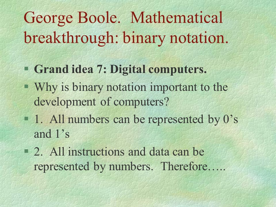 George Boole. Mathematical breakthrough: binary notation.