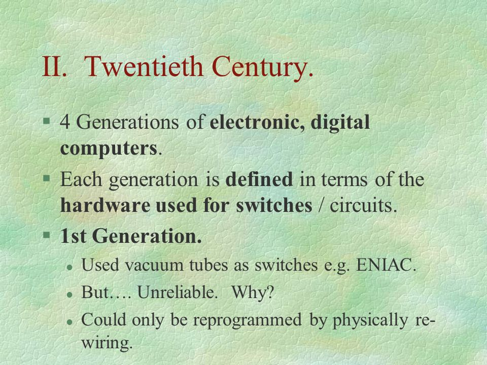II. Twentieth Century. 4 Generations of electronic, digital computers.