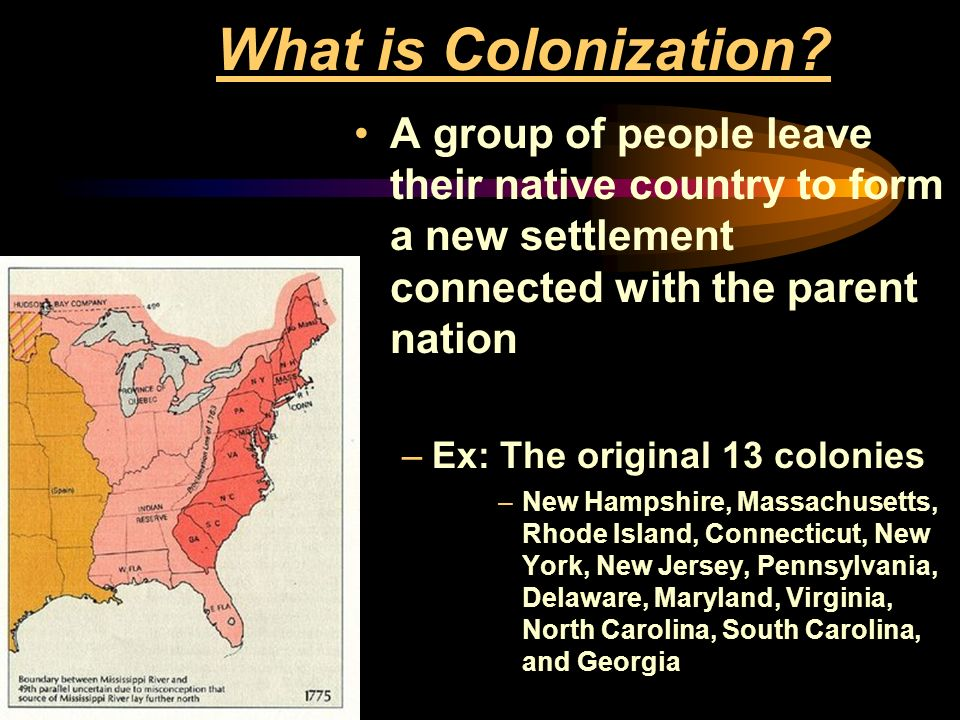 What is Colonization A group of people leave their native country to form a new settlement connected with the parent nation.