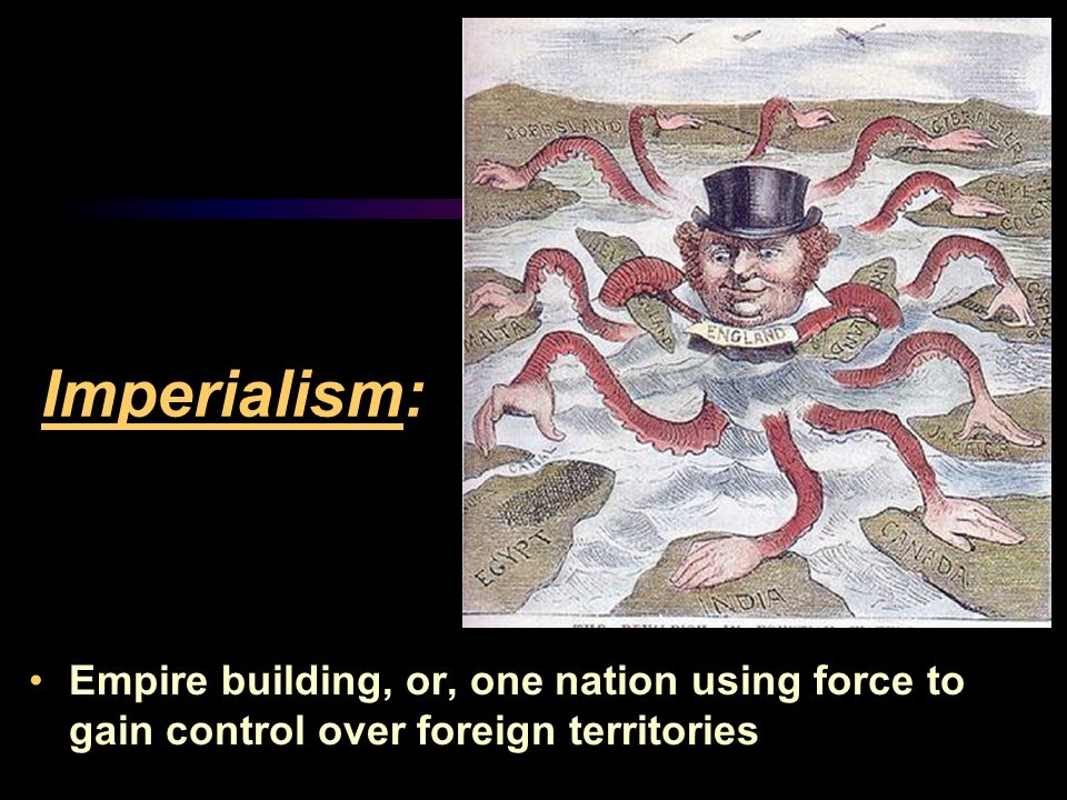 Imperialism: Empire building, or, one nation using force to gain control over foreign territories