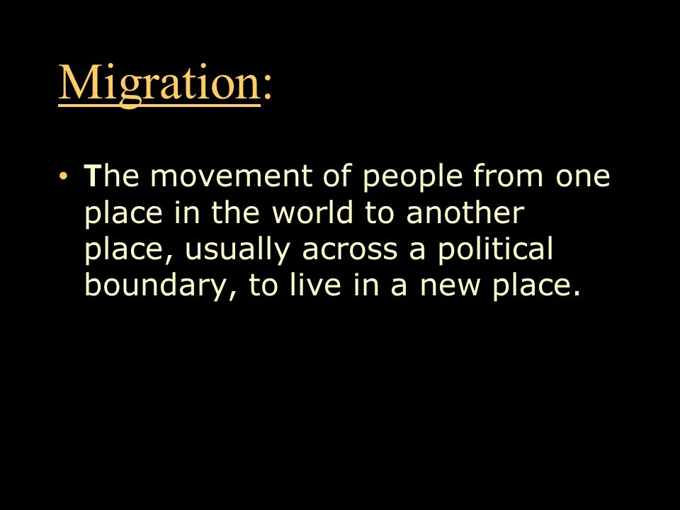 Migration: The movement of people from one place in the world to another place, usually across a political boundary, to live in a new place.