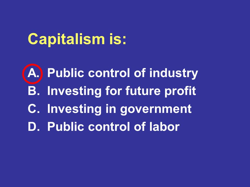 Capitalism is: A. Public control of industry