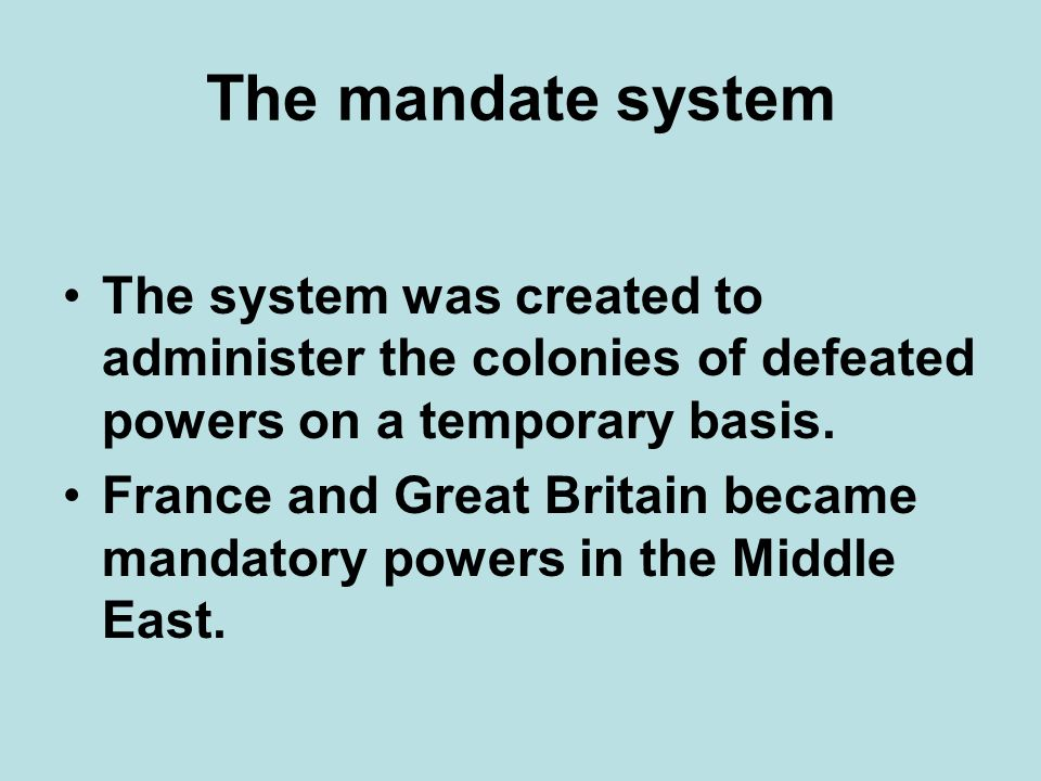 The mandate system The system was created to administer the colonies of defeated powers on a temporary basis.