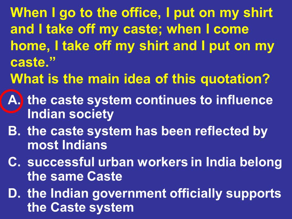 When I go to the office, I put on my shirt and I take off my caste; when I come home, I take off my shirt and I put on my caste. What is the main idea of this quotation