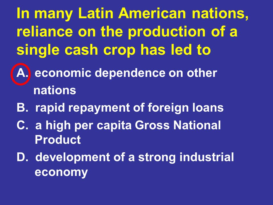 In many Latin American nations, reliance on the production of a single cash crop has led to