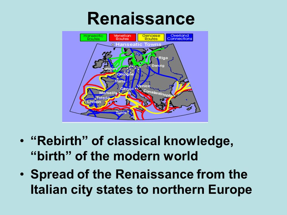 Renaissance Rebirth of classical knowledge, birth of the modern world.