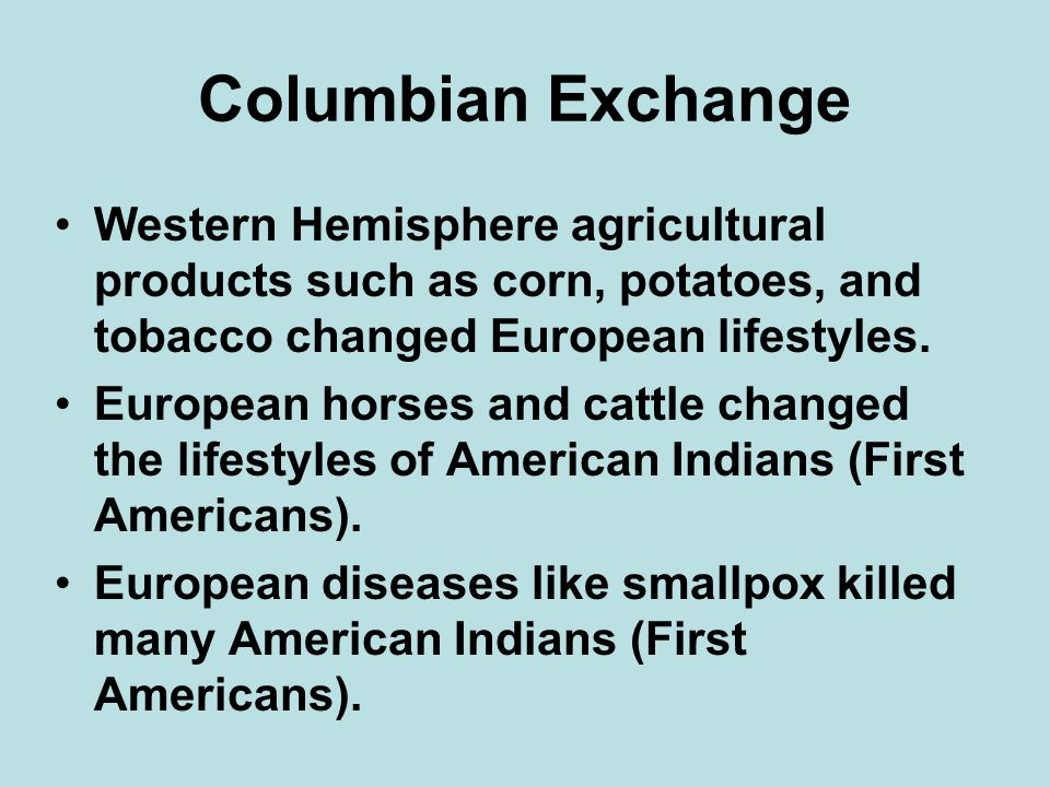 Columbian Exchange Western Hemisphere agricultural products such as corn, potatoes, and tobacco changed European lifestyles.