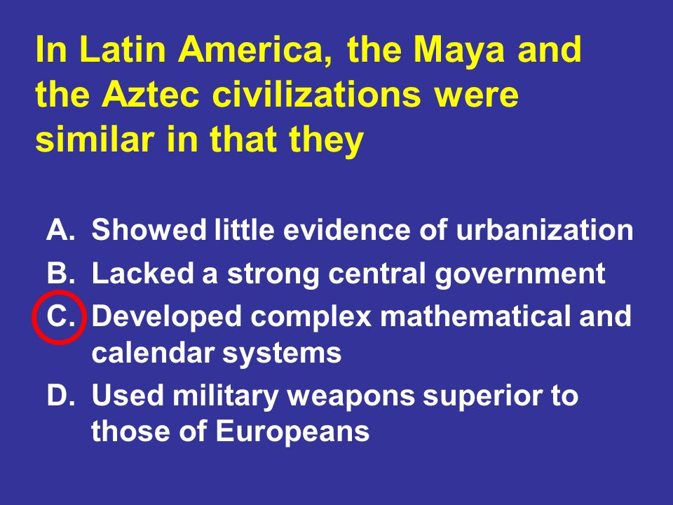 In Latin America, the Maya and the Aztec civilizations were similar in that they