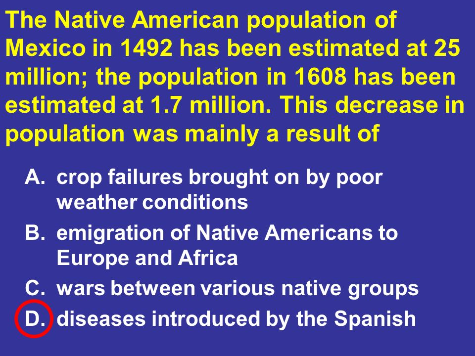 The Native American population of Mexico in 1492 has been estimated at 25 million; the population in 1608 has been estimated at 1.7 million. This decrease in population was mainly a result of