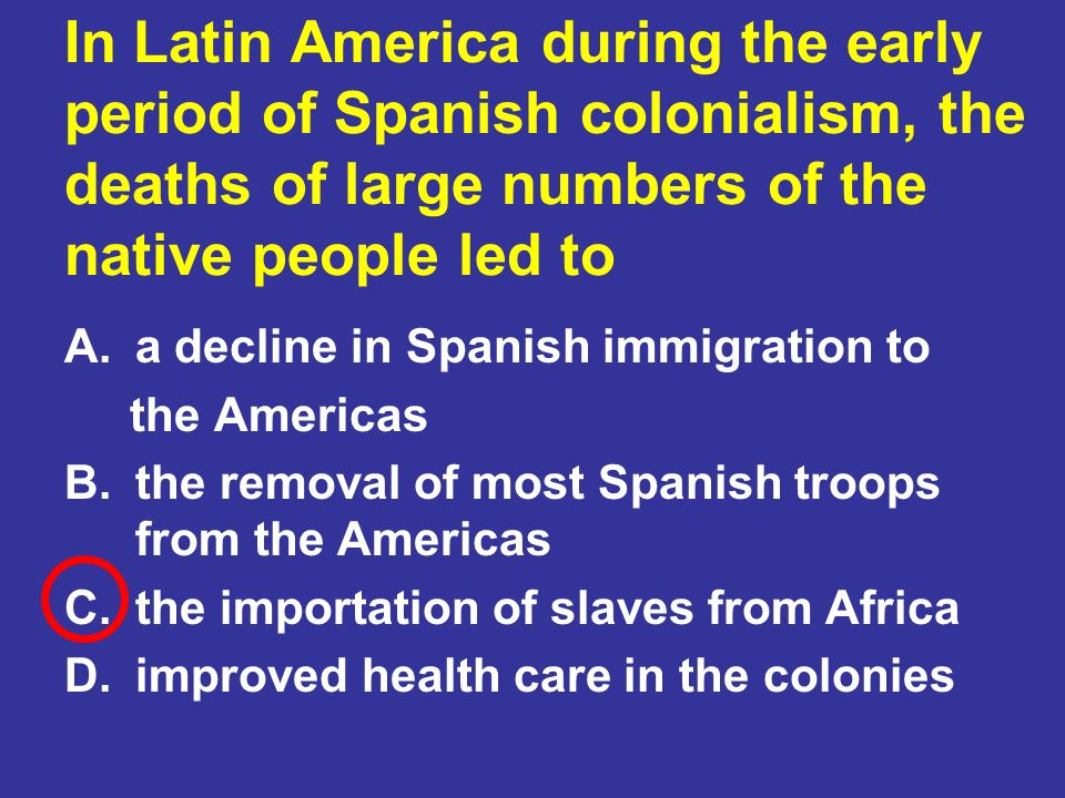 In Latin America during the early period of Spanish colonialism, the deaths of large numbers of the native people led to