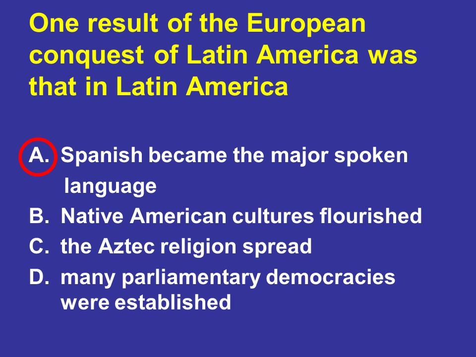 One result of the European conquest of Latin America was that in Latin America