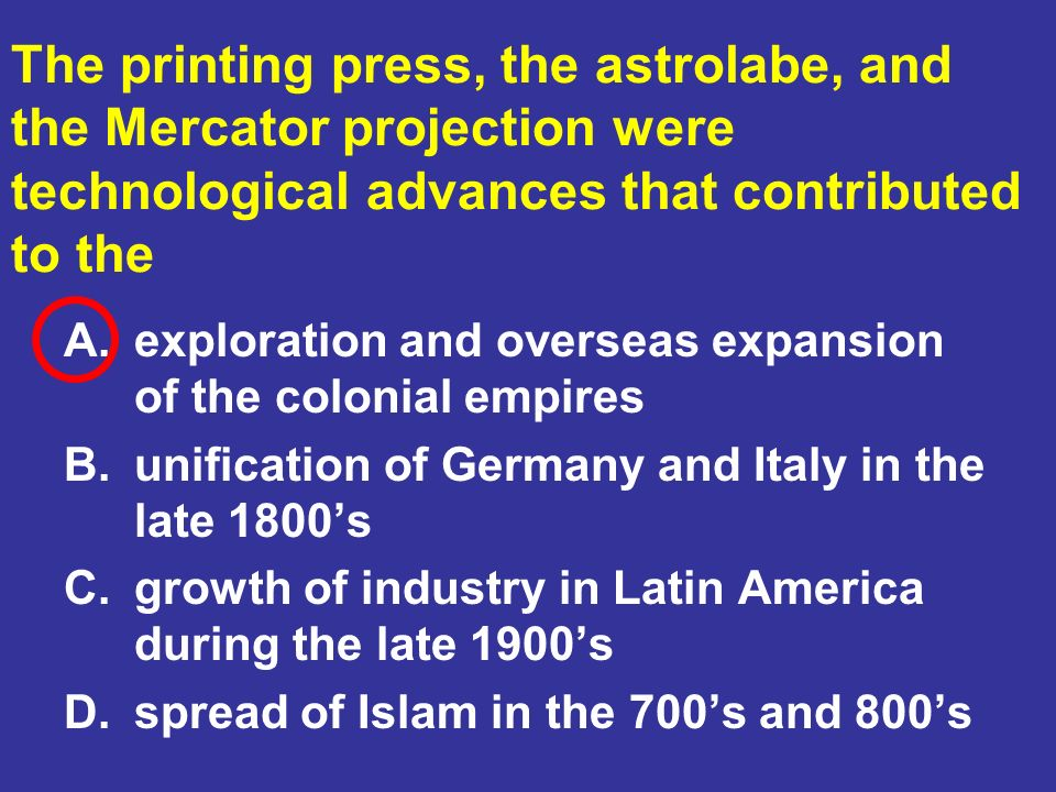 The printing press, the astrolabe, and the Mercator projection were technological advances that contributed to the
