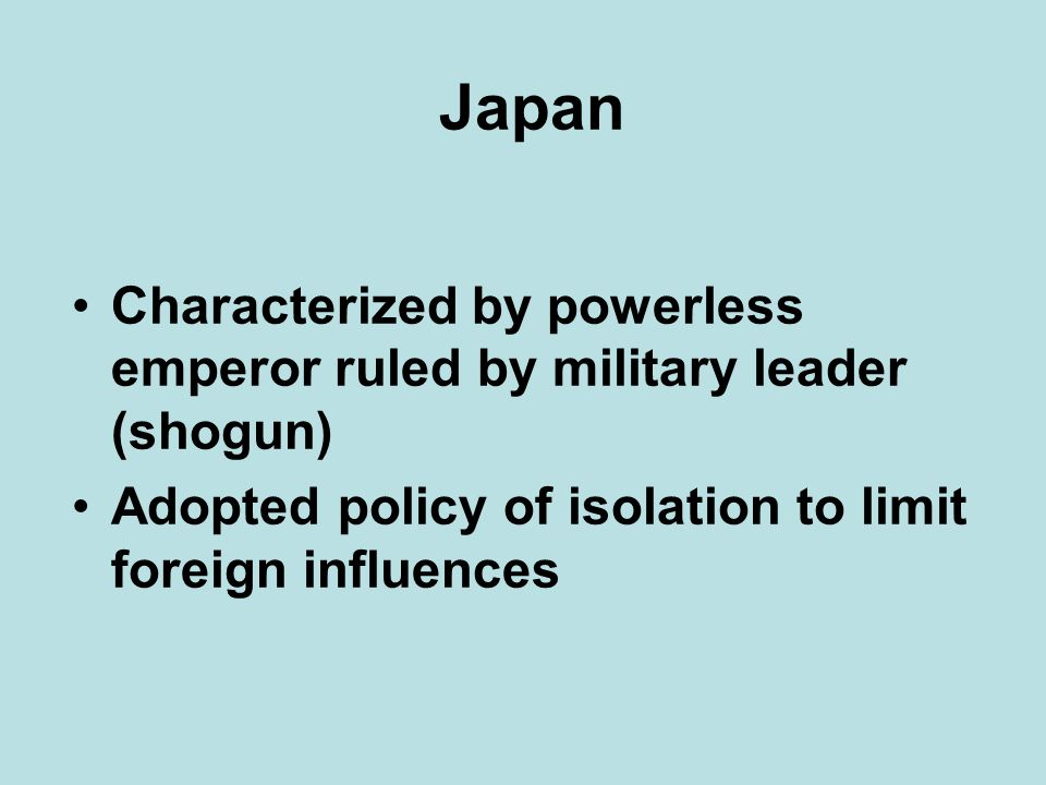 Japan Characterized by powerless emperor ruled by military leader (shogun) Adopted policy of isolation to limit foreign influences.