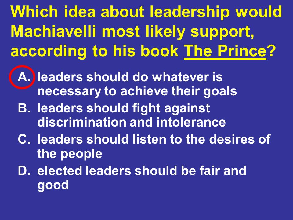 Which idea about leadership would Machiavelli most likely support, according to his book The Prince