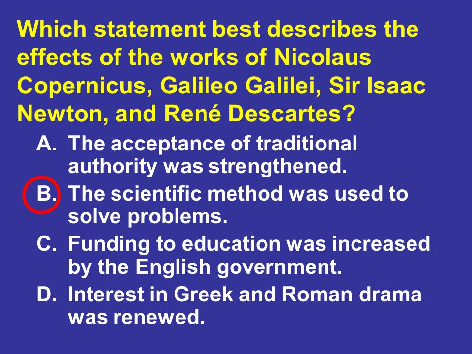 Which statement best describes the effects of the works of Nicolaus Copernicus, Galileo Galilei, Sir Isaac Newton, and René Descartes
