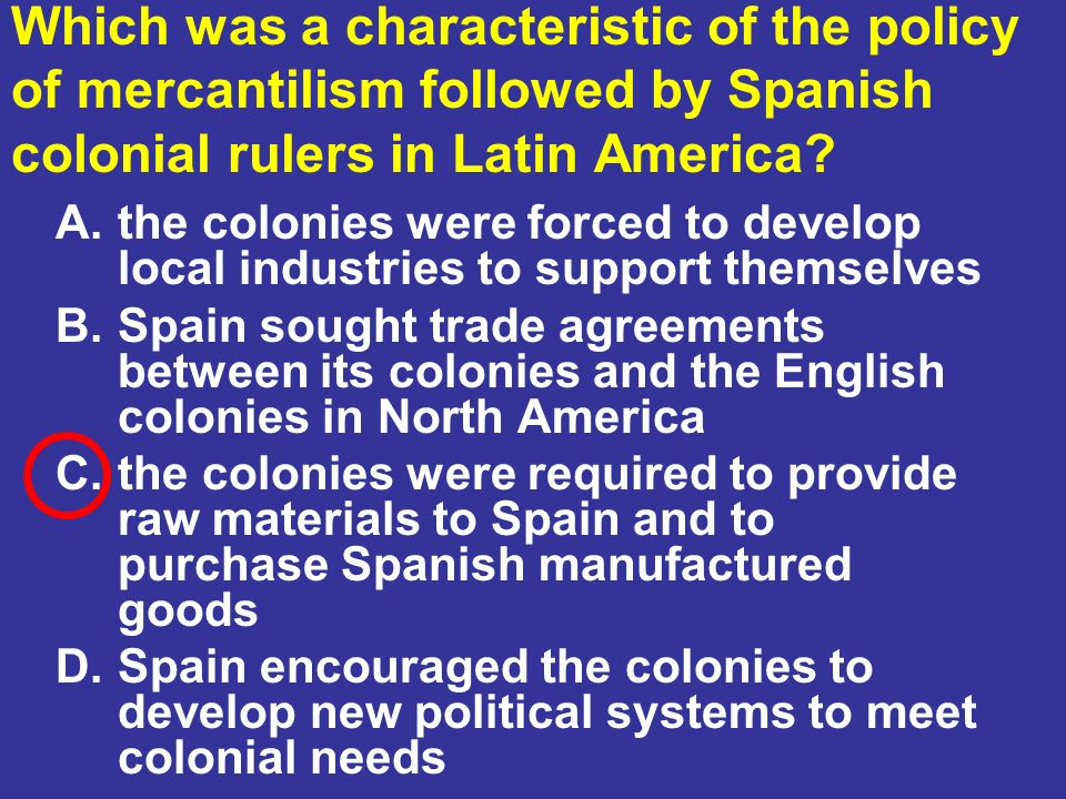 Which was a characteristic of the policy of mercantilism followed by Spanish colonial rulers in Latin America