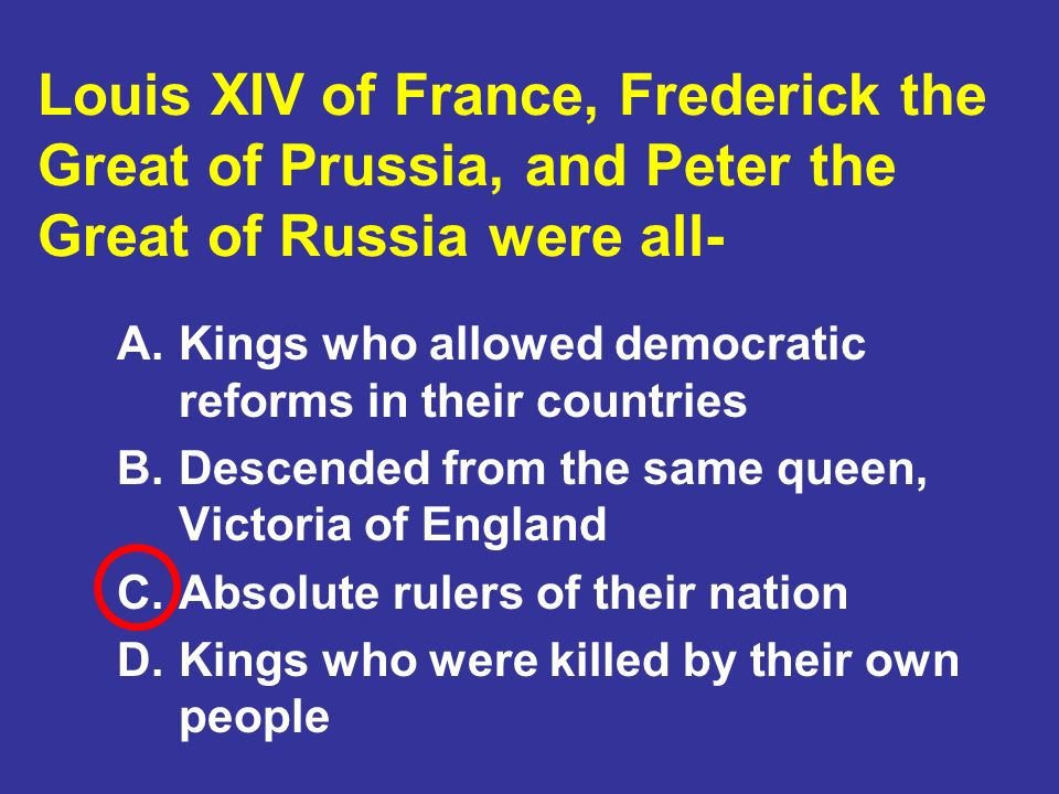 Louis XIV of France, Frederick the Great of Prussia, and Peter the Great of Russia were all-