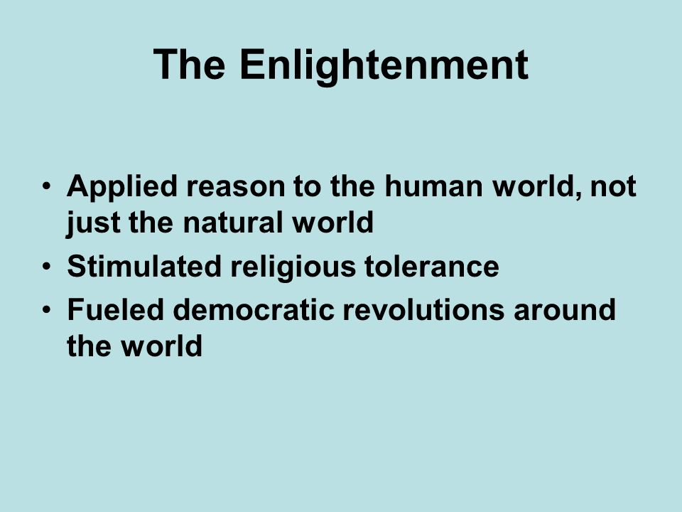 The Enlightenment Applied reason to the human world, not just the natural world. Stimulated religious tolerance.