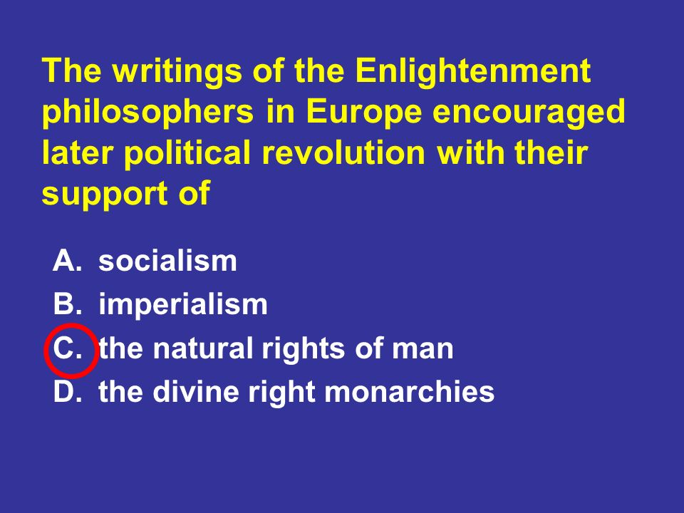 The writings of the Enlightenment philosophers in Europe encouraged later political revolution with their support of