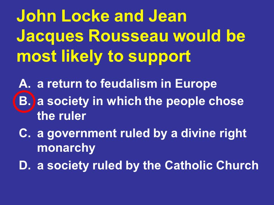 John Locke and Jean Jacques Rousseau would be most likely to support