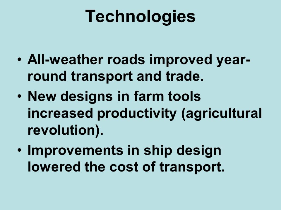 Technologies All-weather roads improved year- round transport and trade. New designs in farm tools increased productivity (agricultural revolution).