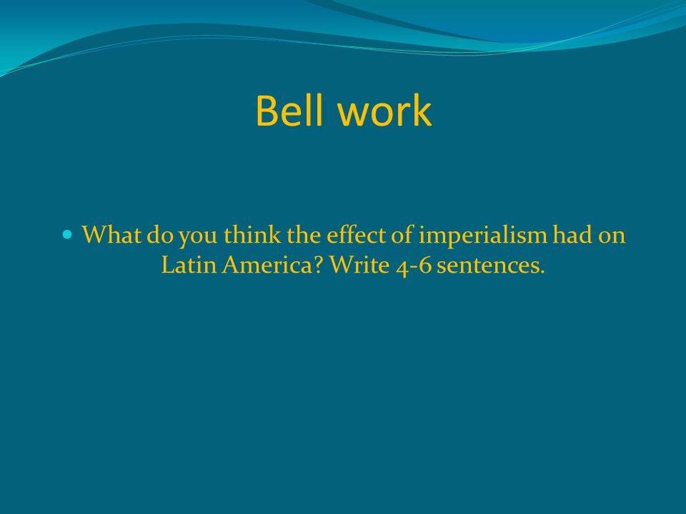 Bell work What do you think the effect of imperialism had on Latin America Write 4-6 sentences.