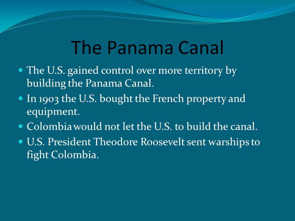 The Panama Canal The U.S. gained control over more territory by building the Panama Canal.