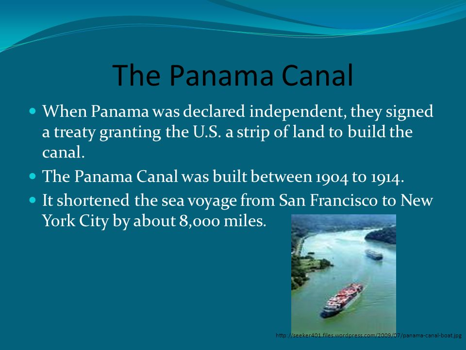 The Panama Canal When Panama was declared independent, they signed a treaty granting the U.S. a strip of land to build the canal.